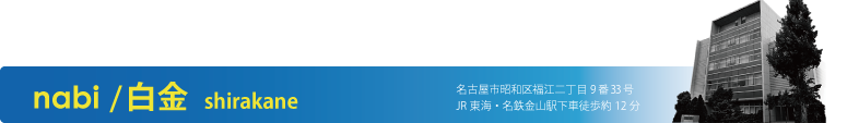 nabi /白金 shirakane 名古屋市昭和区福江二丁目9番33号 JR東海・名鉄金山駅下車徒歩約12分